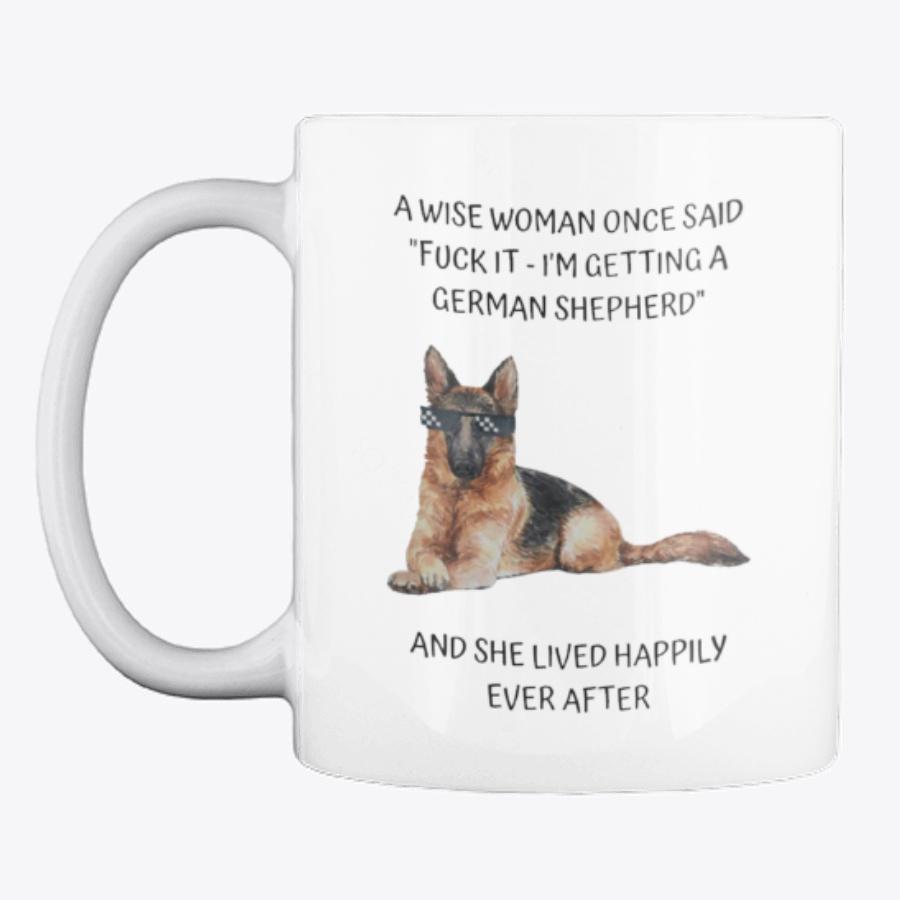 A wise woman once said Fuck it I'm getting a German Shepherd mug