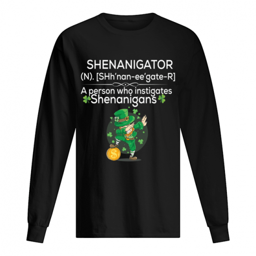 Definition Shenanigator a person who instigates Shenanigans St Patrick's day long sleeve