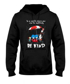 Dr Seuss In a world where you can be anything be kind hoodie