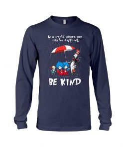 Dr Seuss In a world where you can be anything be kind longsleeve