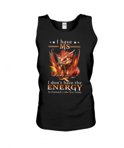 Dragon I have ms I don't have the energy to prevent i like you tank top