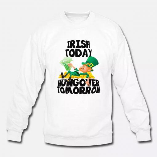 Irish Today Hungover Tomorrow St Patrick's Day Sweatshirt