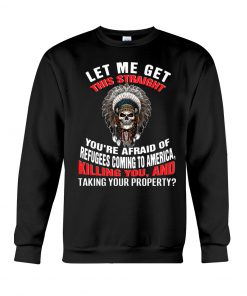 Let me get this straight you're afraid of refugees coming to america killing you sweatshirt