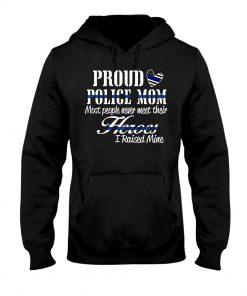 Proud Police Mom most people never meet their Heroes I rasied mine hoodie