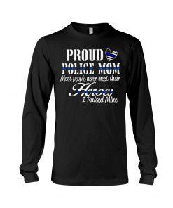 Proud Police Mom most people never meet their Heroes I rasied mine long sleeved