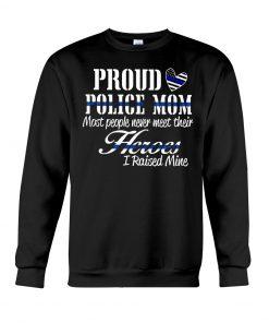 Proud Police Mom most people never meet their Heroes I rasied mine sweatshirt