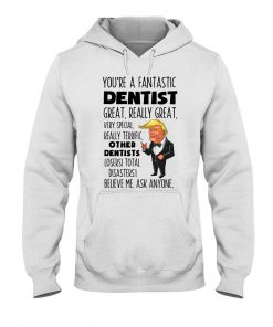 You're a fantastic dentist great really great Trump Hoodie