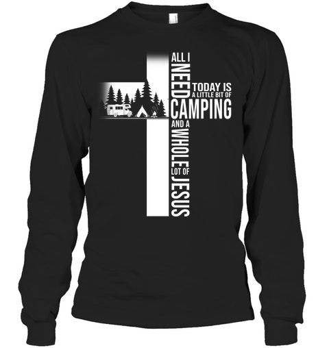 All i need today is a little bit of Camping and a whole lot of Jesus Long sleeve