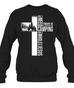 All i need today is a little bit of Camping and a whole lot of Jesus Sweatshirt