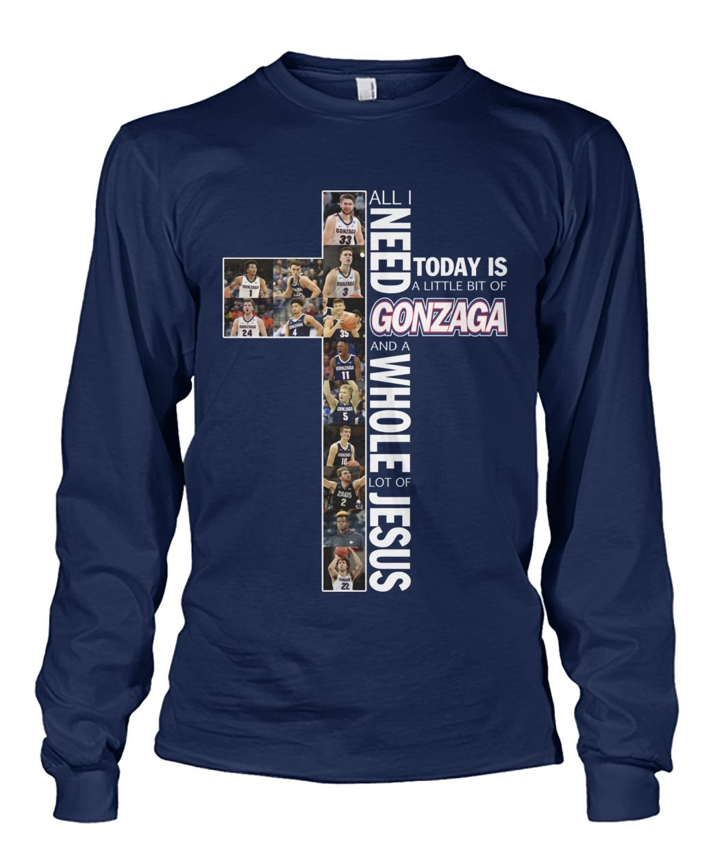 All i need today is a little bit of Gonzaga and a whole lot of Jesus long sleeved