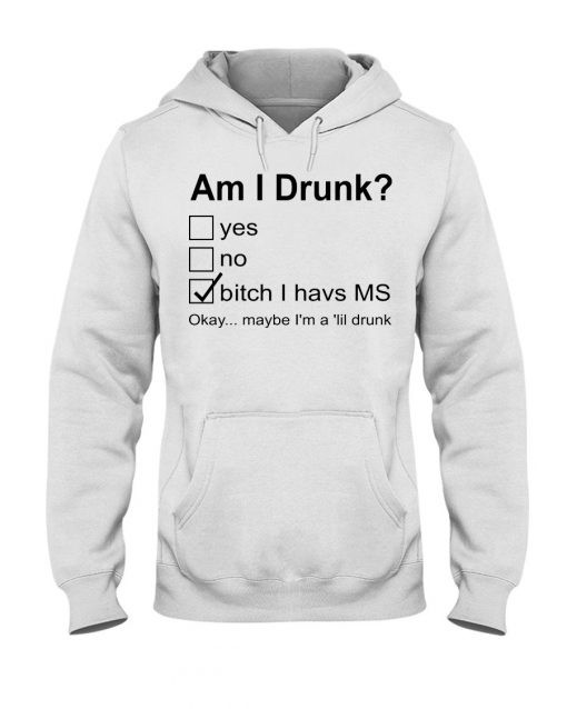 Am I drunk Bitch I have MS Okay maybe I'm a 'lil drunk hoodie
