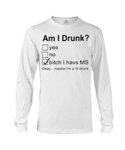 Am I drunk Bitch I have MS Okay maybe I'm a 'lil drunk long sleeved