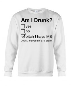 Am I drunk Bitch I have MS Okay maybe I'm a 'lil drunk sweatshirt