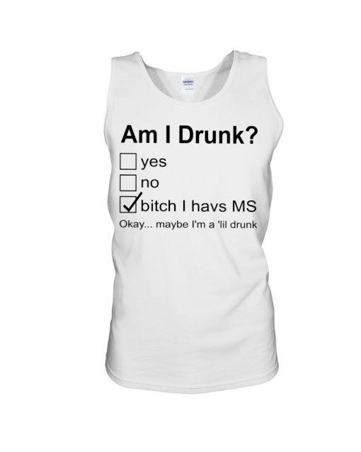 Am I drunk Bitch I have MS Okay maybe I'm a 'lil drunk tank top