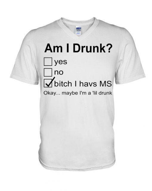 Am I drunk Bitch I have MS Okay maybe I'm a 'lil drunk v-neck