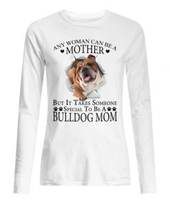 Any woman can be a mother but it takes someone special to be a bully dog mom long sleeved