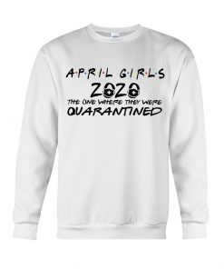 April girls 2020 the one where they were quarantined Sweatshirt