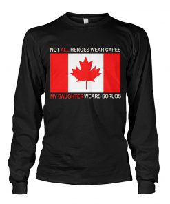 Canada Flag Not all heroes wear capes My daughter wears scrubs Long sleeve