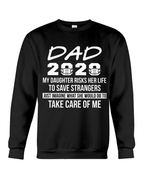 Dad 2020 My daughter risks her life to save strangers Just imagine what she would do to take care of me sweatshirt