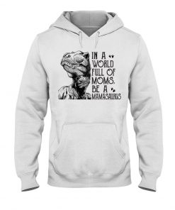 Dinosaur Mom In a world full of moms be a mamasaurus Hoodie