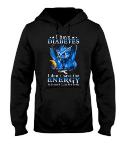 Dragon I have diabetes I don't have the energy hoodie