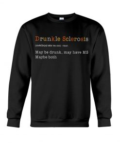 Drunkle Sclerosis definition May be drunk may have MS maybe both Sweatshirt