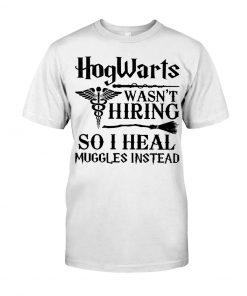Hogwarts Wasn't Hiring So I Heal Muggles Instead T-Shirt