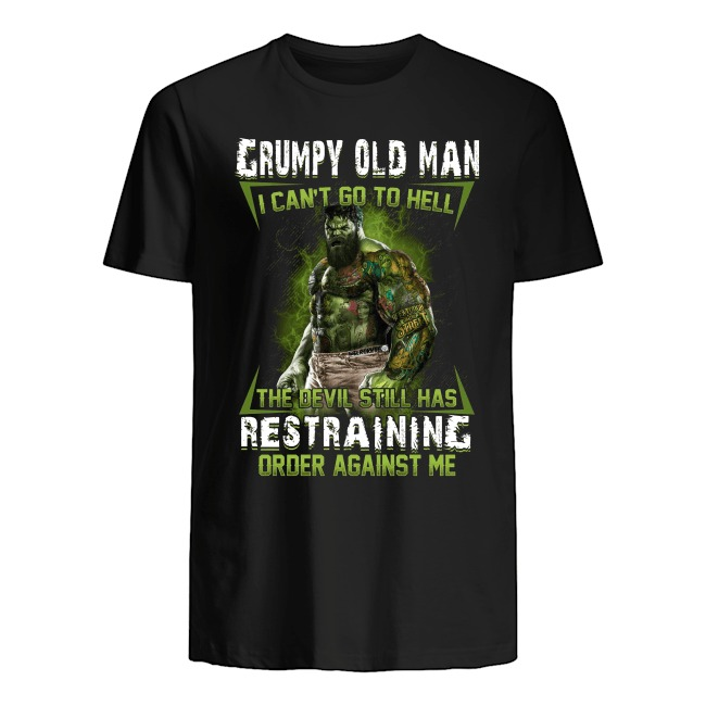 Hulk Grumpy Old Man I Can't Go To Hell The Devil Still Has Restraining Order Against T-shirt
