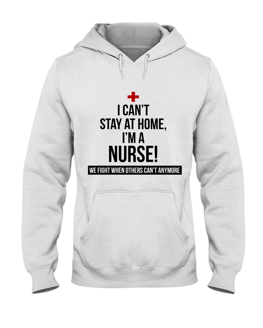 I can't stay at home I'm a nurse We fight when others can't anymore Hoodie