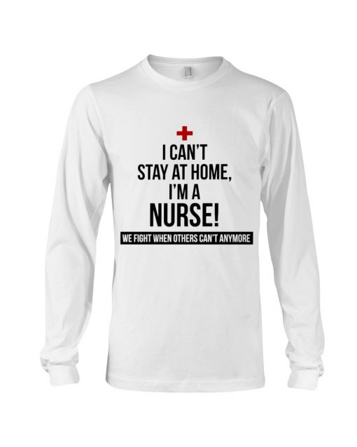 I can't stay at home I'm a nurse We fight when others can't anymore Long sleeve