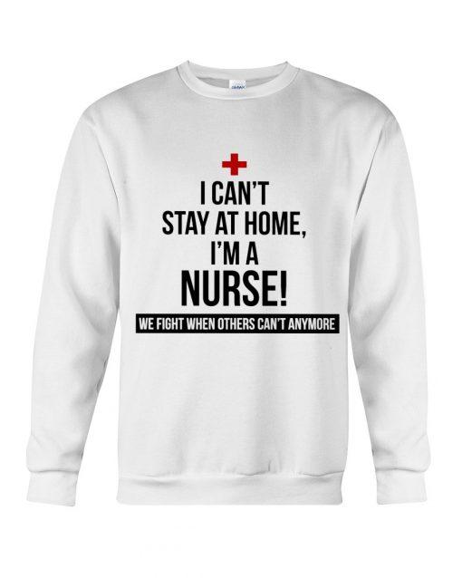 I can't stay at home I'm a nurse We fight when others can't anymore sweatshirt