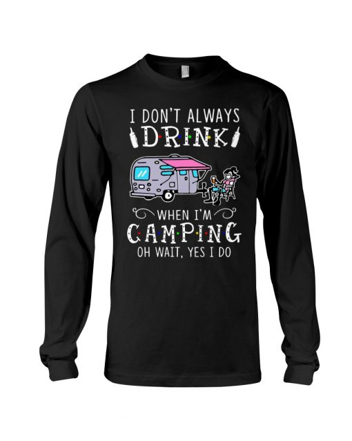 I don't always drink when I'm camping oh wait yes I do Long sleeve