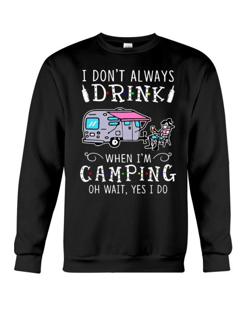 I don't always drink when I'm camping oh wait yes I do Sweatshirt