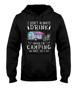 I don't always drink when I'm camping oh wait yes I do hoodie