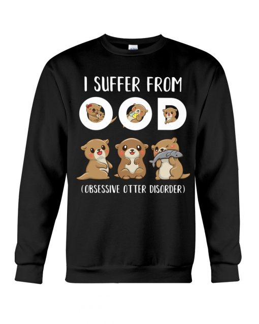I suffered from OOD Obsessive otter disorder Sweatshirt