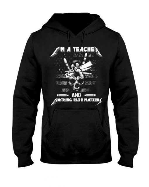I'm a teacher and nothing else matters Metallica Skull hoodie