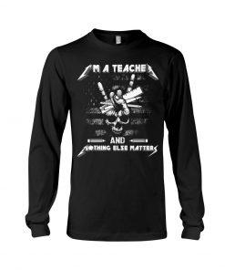 I'm a teacher and nothing else matters Metallica Skull long sleeved