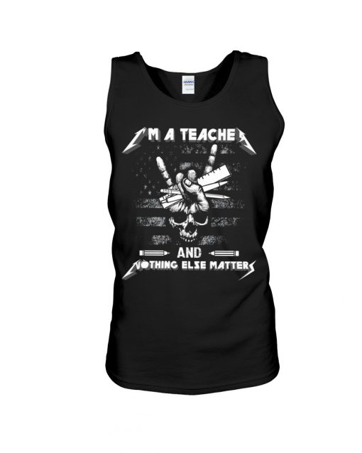 I'm a teacher and nothing else matters Metallica Skull tank top