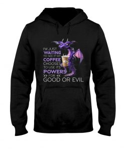 I'm just waiting to see if my coffee chooses to use its powers for good or evil Dragon hoodie