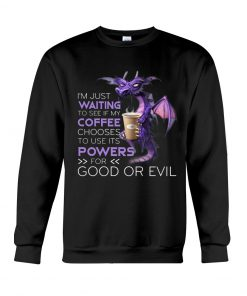 I'm just waiting to see if my coffee chooses to use its powers for good or evil Dragon sweatshirt