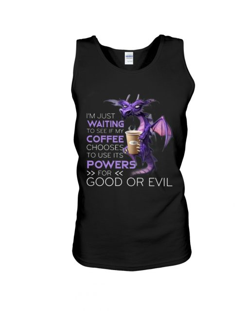 I'm just waiting to see if my coffee chooses to use its powers for good or evil Dragon tank top