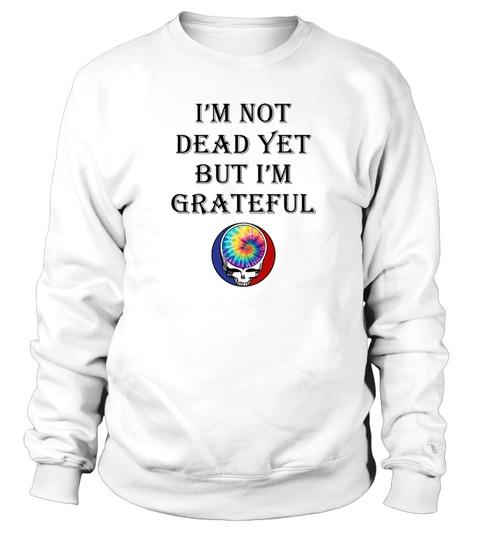 I'm not dead yet but i'm grateful Hippie Sweatshirt
