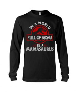 In a world full of moms be a mamasaurus Jurassic Park Long sleeve