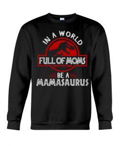 In a world full of moms be a mamasaurus Jurassic Park Sweatshirt