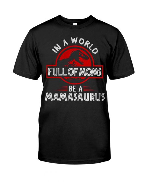 In a world full of moms be a mamasaurus Jurassic Park T-shirt