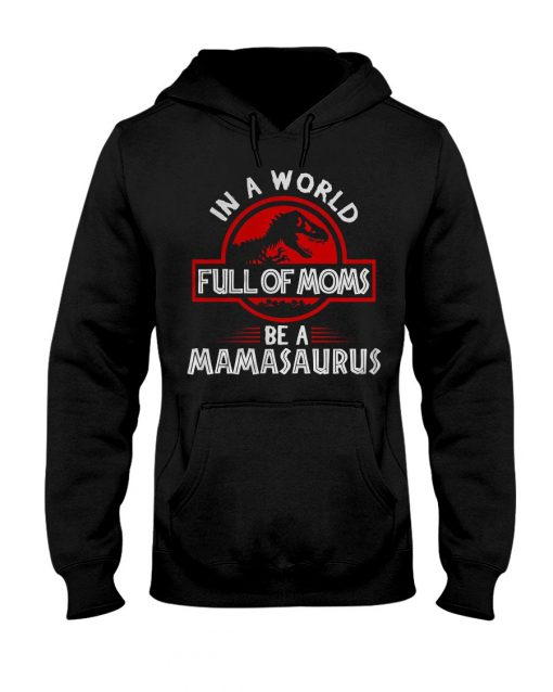 In a world full of moms be a mamasaurus Jurassic Park hoodie - Copy