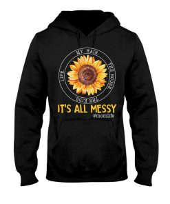 It's All Messy The Kids The House Life My Hair Sunflower hoodie