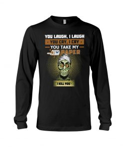 Jeff Dunham You laugh I laugh you cry I cry you take my paper I kill you Long sleeve