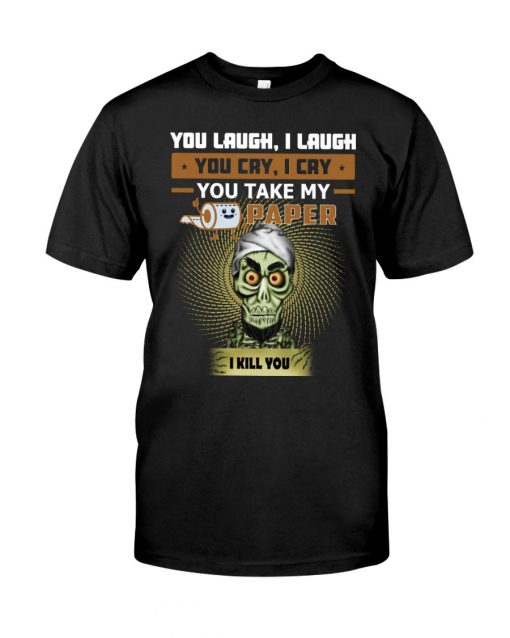 Jeff Dunham You laugh I laugh you cry I cry you take my paper I kill you T-shirt