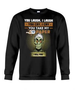Jeff Dunham You laugh I laugh you cry I cry you take my paper I kill you sweatshirt